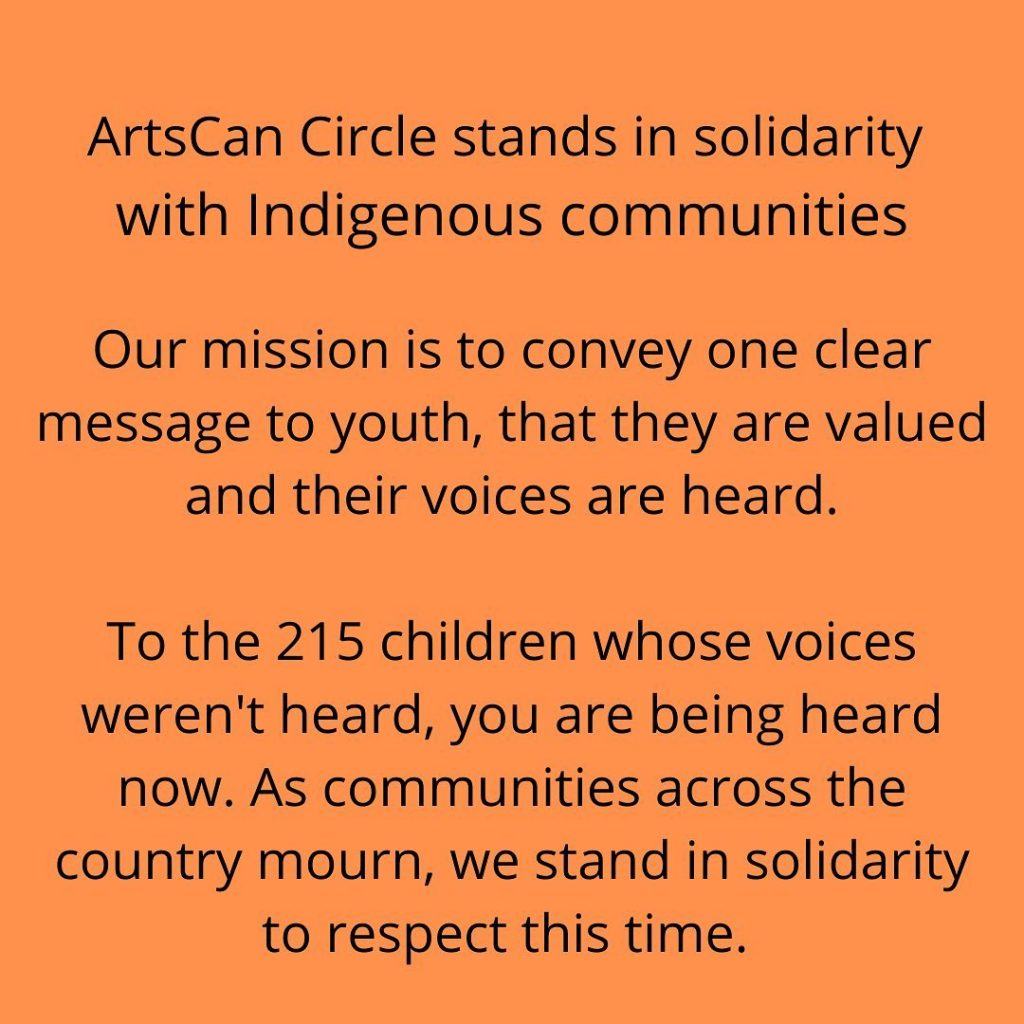 ArtsCan Circle stands in solidarity with Indigenous communities.  Our mission is  to convey one clear message to youth, that they are valued and their voices are heard. To the 215 children whose voices weren't heard, you are being heard now. As communities across the country mourn, we stand in solidarity to respect this time.   ArtsCan Circle is a reconciliation charity and we encourage all settlers to listen, educate and learn how to take action. We have compiled a resource list that you can access. Click the link in bio to learn more.